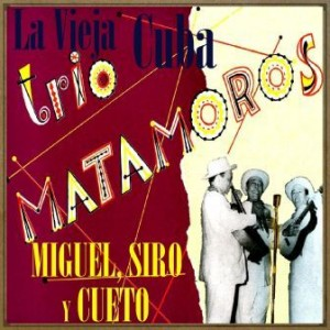 La Vieja Cuba de: Miguel, Siro y Cueto, Trío Matamoros