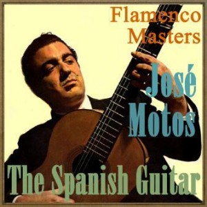 The Spanish Guitar – Flamenco Masters: José Motos