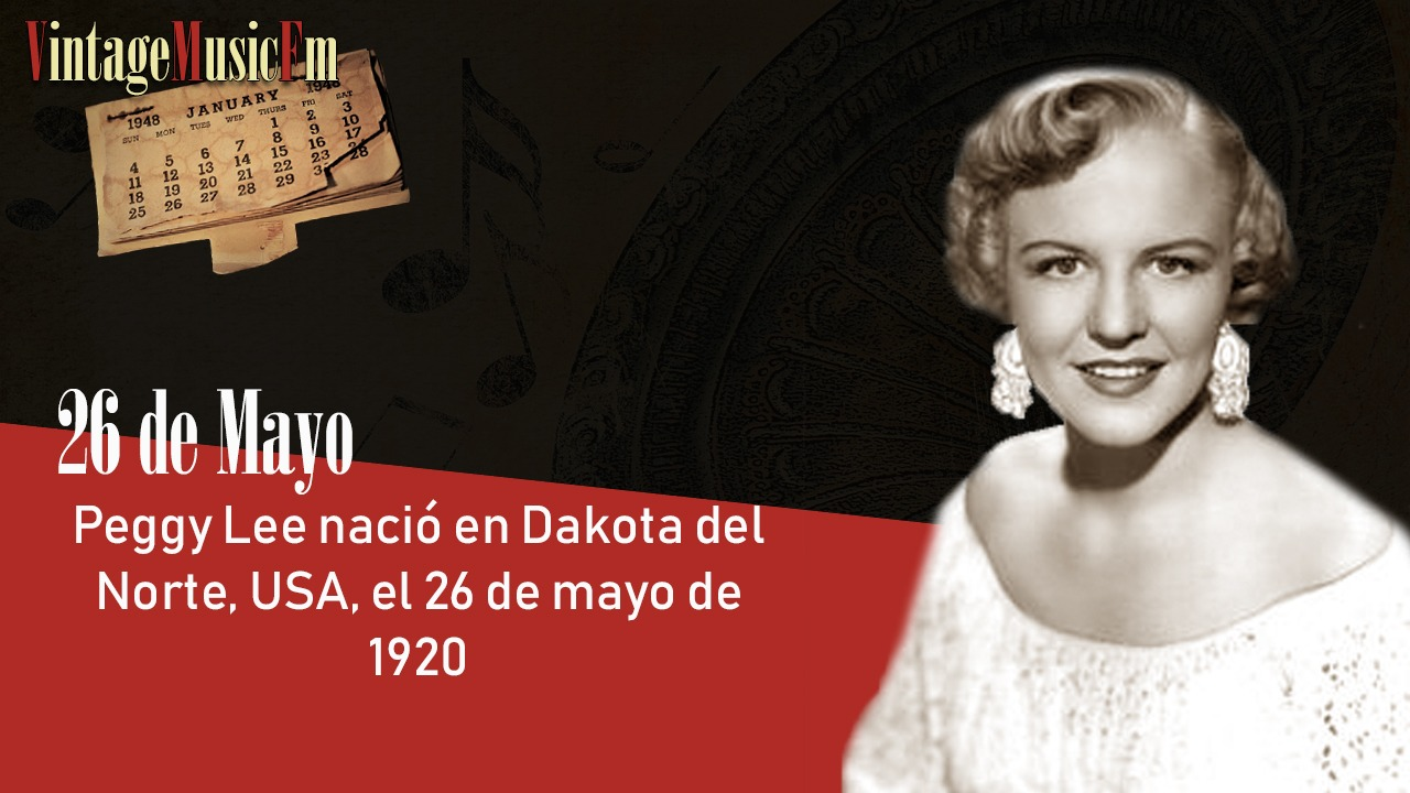 Peggy Lee nació en Dakota del Norte, USA, el 26 de mayo de 1920