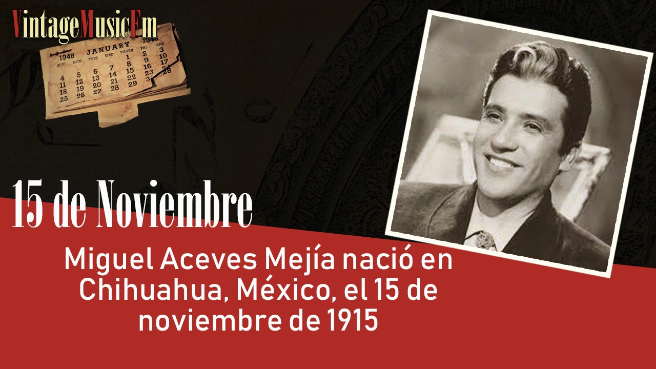 Miguel Aceves Mejía nació en Chihuahua, México, el 15 de noviembre de 1915