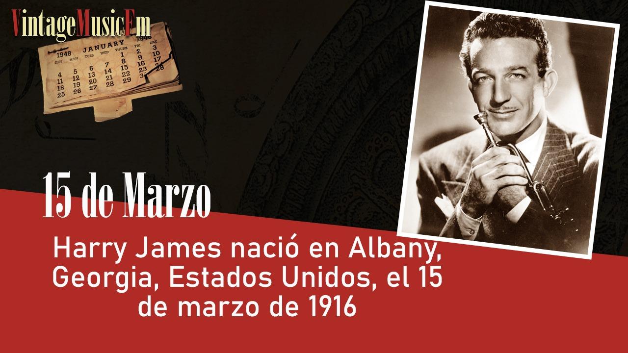 Harry James nació en Albany, Estados Unidos, el 15 de marzo de 1916