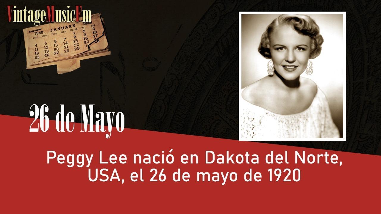 Peggy Lee nació en Dakota del Norte, USA, el 26 de mayo de 1920