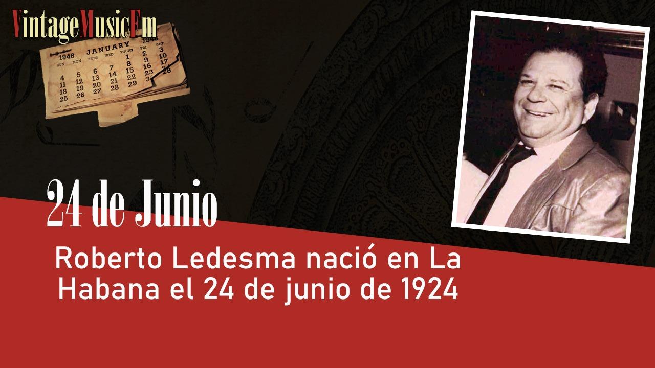 Roberto Ledesma nació en La Habana el 24 de junio de 1924