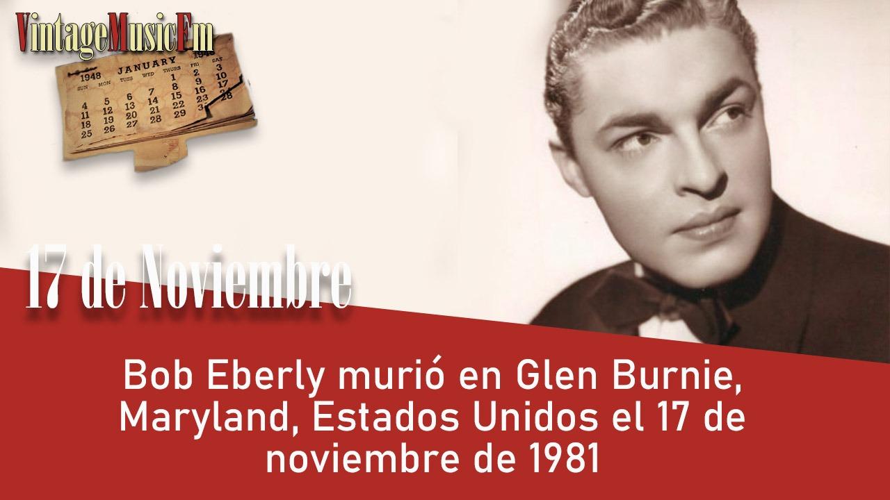 Bob Eberly murió en Glen Burnie, Maryland, Estados Unidos el 17 de noviembre de 1981