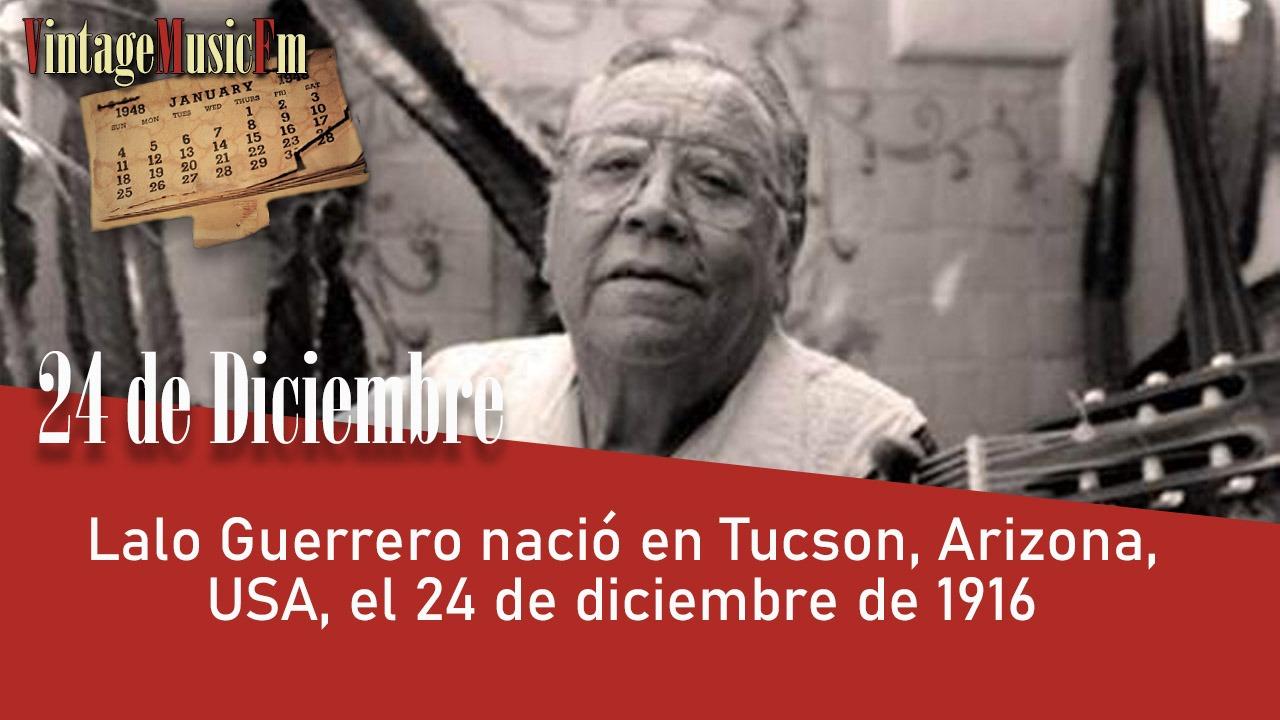 Lalo Guerrero nació en Tucson, Arizona, USA, el 24 de diciembre de 1916