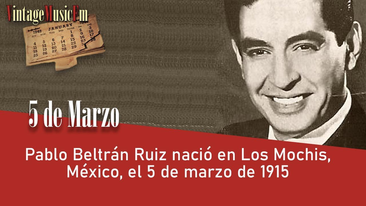 Pablo Beltrán Ruiz nació en Los Mochis, México, el 5 de marzo de 1915