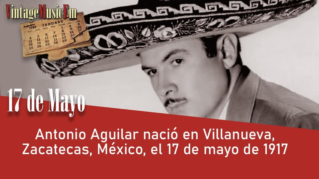 Antonio Aguilar nació en Villanueva, Zacatecas, México, el 17 de mayo de 1917